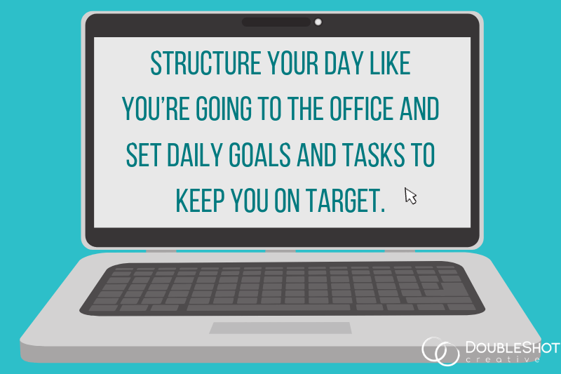 Structure Your Day Like You'd Going to the Office and Set Daily Goals and Tasks to Keep You on Target