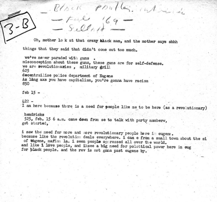 "Typed notes regarding an interview between a Black Panther named Howard Anderson and a journalist named Ken Metzler. Text reads: ""Oh mother look at the crazy black man, and mother says shhhhhh. things they said that didn't come out too much. we've never paraded with guns. misconception about these guns, these guns are for self defense. we are revolutionaries, military drill. decentralize police department of eugene. as long as you have capitalism, you're gonna have racism."" There is a section break, then, ""i am here because there is a need for people like me to be here (as a revolutionary). i saw the need for more and more revolutionary people here in eugene. because like the revolution deals everywhere. i came from a small town about the size of eugene, marion louisiana. i see people oppressed all over the world. and like i love people, and i see a big need for political power here in eugene for black people. and the revolutionary is not gonna pass eugene by."""