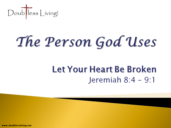 The Person God Uses - Let Your Heart Be Broken - Jeremiah 8.4-9.1