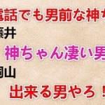 【電話でも男前な神ちゃん】 藤井『神ちゃん凄い男前!』 桐山『出来る男やろ!?』
