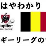 【すごい!ベルギーリーグ】☆やわらか導入解説。世界に誇る育成リーグ。その「よくできた」仕組みとは!?
