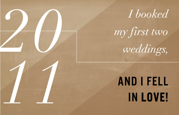 2011 - I booked my first two weddings, and I fell in love!