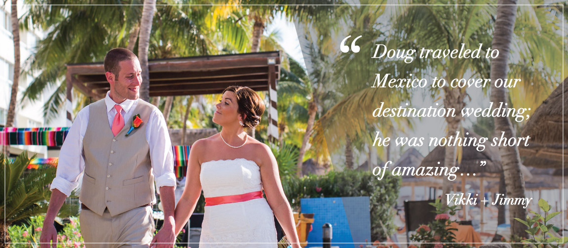 """Doug traveled to Mexico to cover our destination wedding; he was nothing short of amazing…"" Vikki + Jimmy"