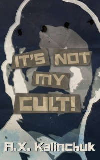 It's Not My Cult! by A.X. Kalinchuk