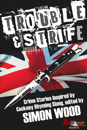 Trouble & Strife: Crime Stories Inspired by Cockney Rhyming Slang edited by Simon Wood