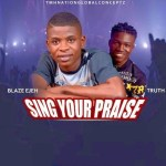 Blaze Ejeh - SING YOUR PRAISE ft Truth