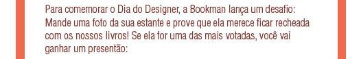 Para comemorar o Dia do Designer, a Bookman lança um desafio: Mande uma foto da sua estante e prove que ela merece ficar recheada com os nossos livros! Se ela for uma das mais votadas, você vai ganhar um presentão: