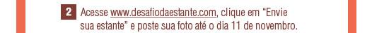2 - Acesse www.desafiodaestante.com.br, clique em 'Envie sua estante' e poste sua foto até o dia 11 de novembro.