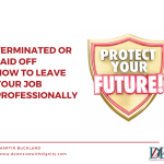 Terminated or Laid Off - How to Leave Your Job Professionally