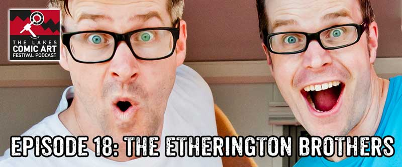 Lakes International Comic Art Festival Podcast Episode 18 - It's The Etherington Brothers!