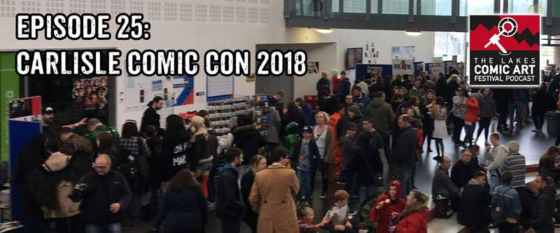 Lakes International Comic Art Festival Podcast - Episode 25 - Carlisle Comic Con