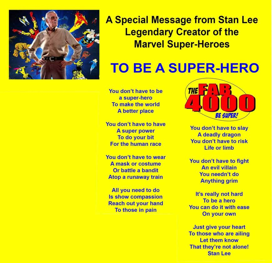 A Special Message from Stan Lee - Legendary Creator of the Marvel Super-Heroes  TO BE A SUPER-HERO  You don't have to be a super-hero To make the world A better place  You don't have to have A super power To do your bit For the human race  You don't have to wear A mask or costume Or battle a bandit Atop a runaway train  All you need to do Is show compassion Reach out your hand To those in pain  You don't have to slay A deadly dragon You don't have to risk Life or limb  You don't have to fight An evil villain You needn't do Anything grim  It's really not hard To be a hero You can do it with ease On your own  Just give your heart To those who are ailing Let them know That they're not alone!  Stan Lee