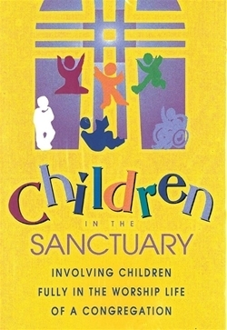 Children in the Sanctuary: Involving Children Fully in the Worship Life of a Congregation