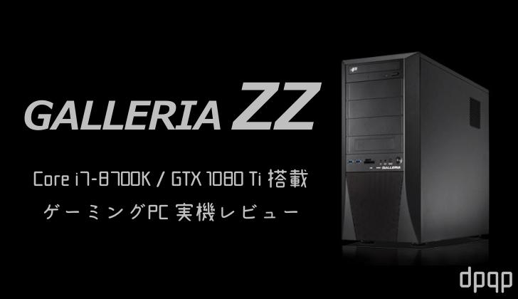 「ガレリアZZ」実機レビュー。Core i7-8700K + GTX 1080 Ti搭載の高性能ゲーミングPC