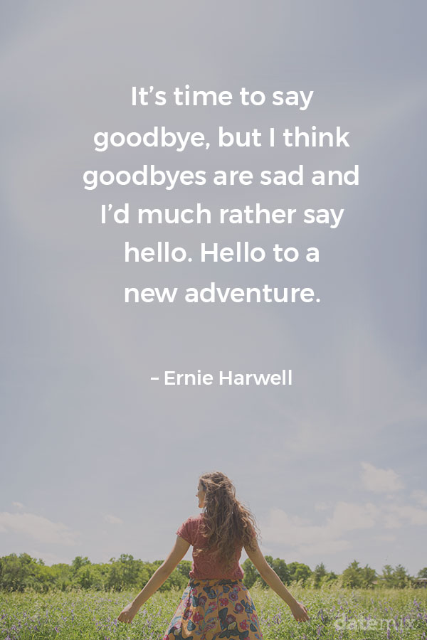 Broken Heart Quotes: It's time to say goodbye, but I think goodbyes are sad and I'd much rather say hello. Hello to a new adventure. – Ernie Harwell
