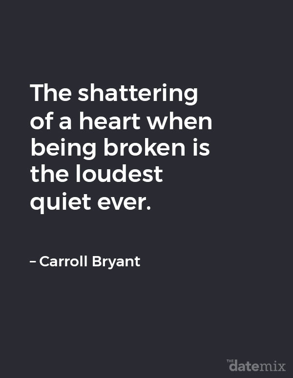 "Broken Heart Quotes: ""The shattering of a heart when being broken is the loudest quiet ever."" – Carroll Bryant"