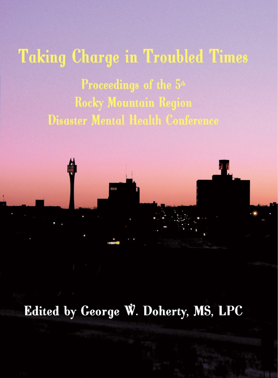 Taking Charge in Troubled Times: Proceedings of the 5th Annual Rocky Mountain Disaster Mental Health Conference 978-1-932690-37-8