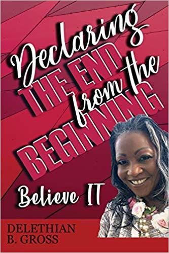 Declaring the End from the Beginning: Believe It! by Delethian B Gross 978-1642544626