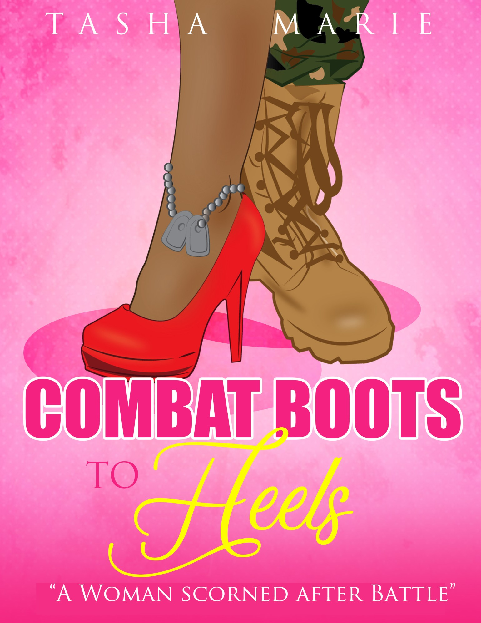 Combat Boots to Heels: A Woman Scorned After Battle by Tasha Marie 9781642542974