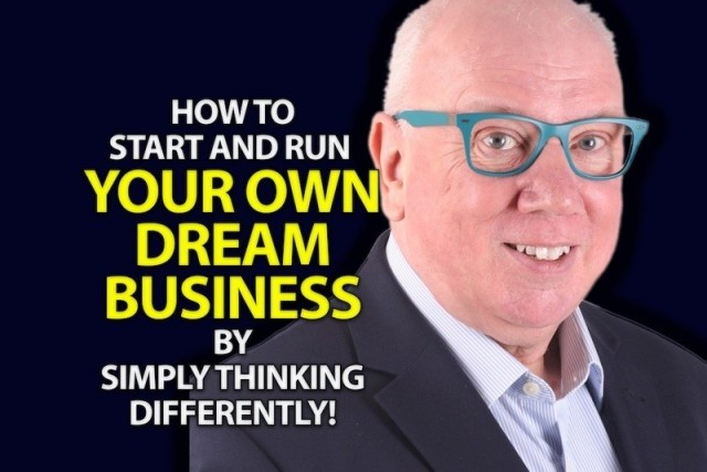 How To Start And Run Your Own Dream Business By Simply Thinking Differently!