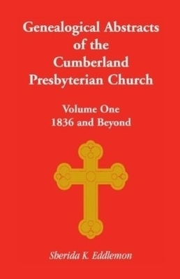 Genealogical Abstracts of the Cumberland Presbyterian Church, Volume One: 1836 and Beyond