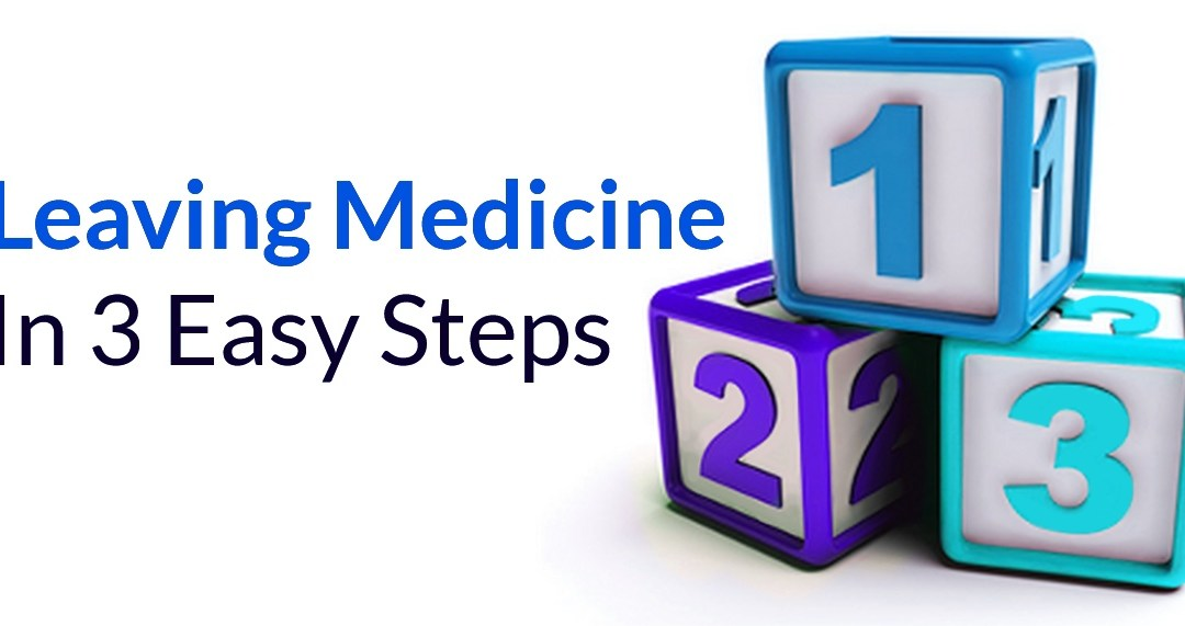 Leaving Medicine In 3 Easy Steps