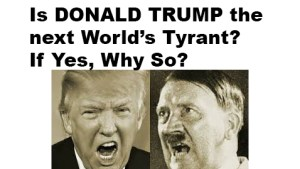 , Is Donald Trump the next World's Tyrant? If Yes, Why So?