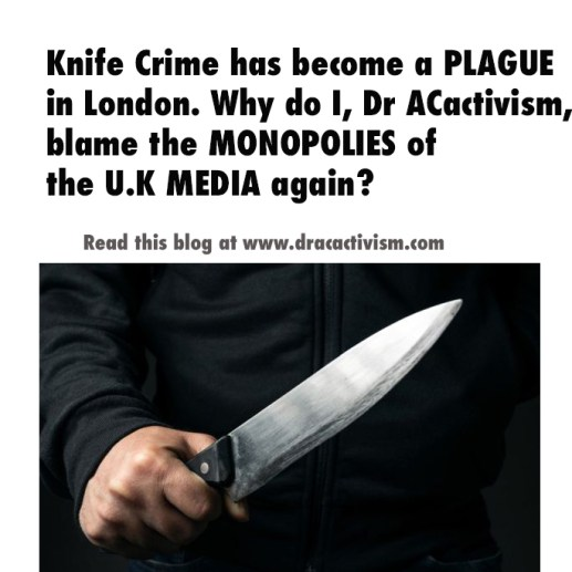 , Knife Crime has become a PLAGUE in London. Why do I, Dr ACactivism, blame the MONOPOLIES of  the U.K MEDIA again?