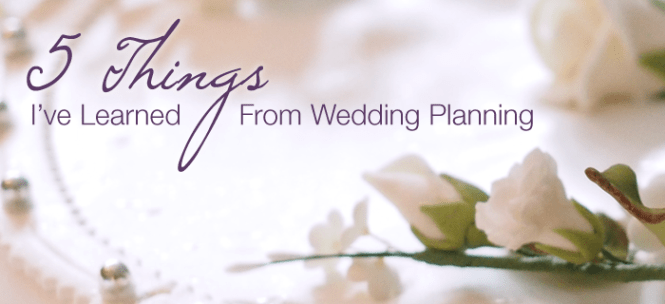5 Things I've Learned from Wedding Planning