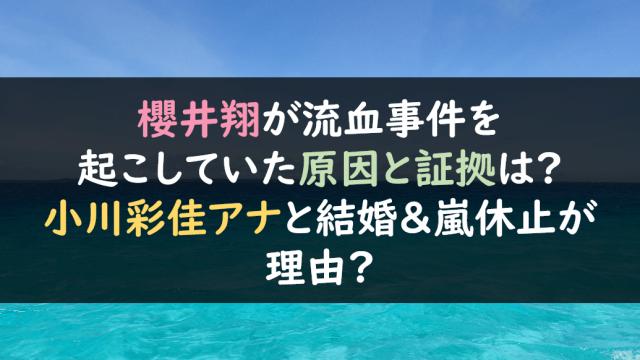 櫻井翔が流血事件を起こしていた原因と証拠は?小川彩佳アナと結婚&嵐休止のせい?