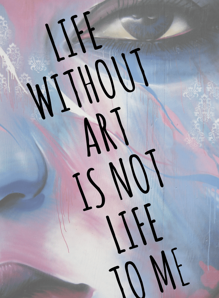 Life Without Art is Not Life to Me