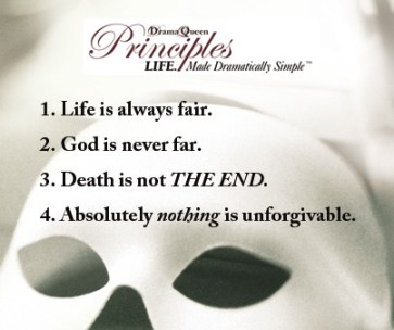 Life is always fair, God is never far, Death is not THE END, Absolutely nothing is unforgivable