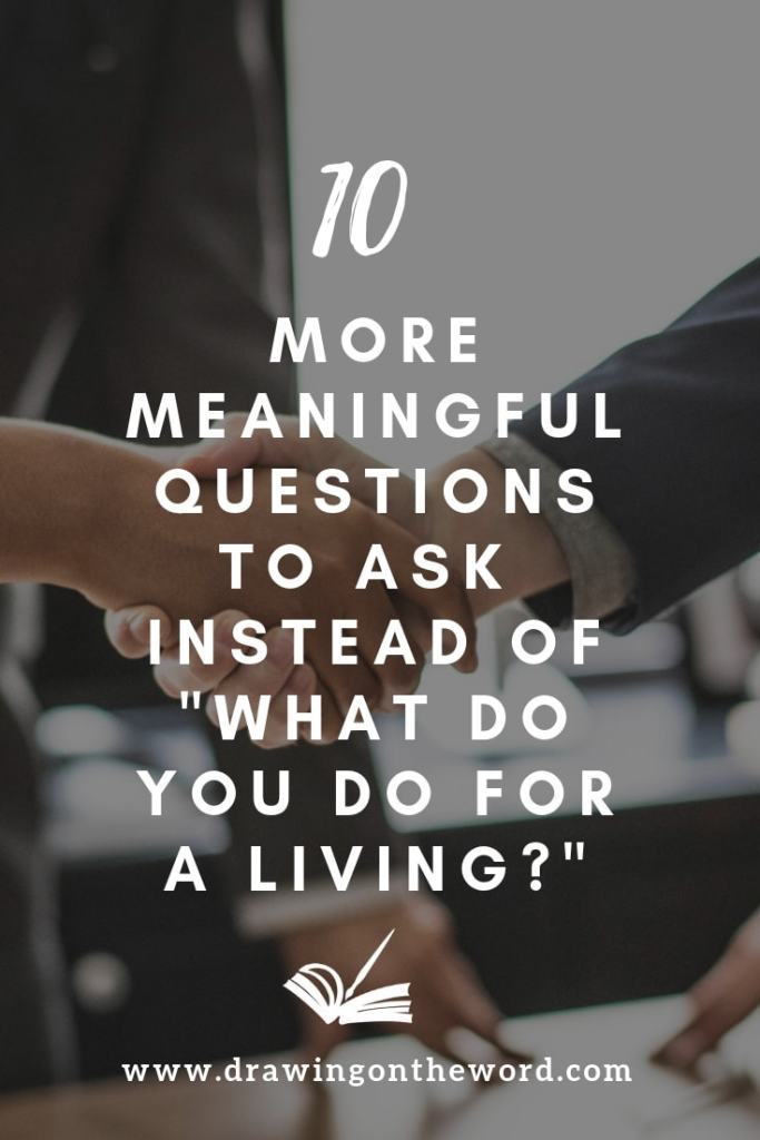 "10 more meaningful questions to ask instead of ""what do you do for a living?"" #whatdoyoudo #connecting #questions #introductions #meaningfulconversation #identity #identityinchrist #jesus"