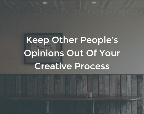 Keep Other People's Opinions Out Of Your Creative Process