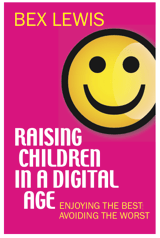 Raising Children in a Digital Age: Enjoying the Best, Avoiding the Worst Cover