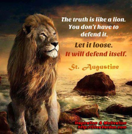The truth is like a lion. You don't have to defend it. let it loose. It will defend itself. St. Augustine. ~Dr. Diva Verdun