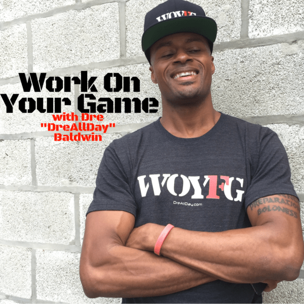 work on your game podcast with Dre Baldwin DreAllDay.com