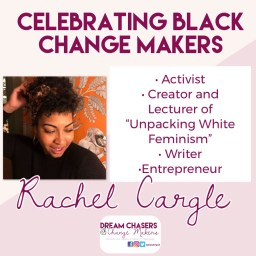 "The header of the photo says celebrating black change makers.  Below to the right is a head shot of Rachel with curly hair with a headband.  She is wearing a black sweater.  On the right is a list of her accomplishments, including activist, creator and lecturer of ""unpacking white feminism,"" writer, and entrepreneur. Below is her name and the Dream Chasers and Change Makers Logo."