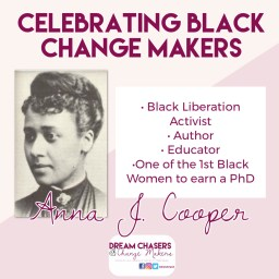 Heading says celebrating Black Change Makers.  Below on the left is a black and white head shot of Anna Cooper.  To the write is a list of her accomplishments, including black liberation activist, author, educator, and one of the first black women to earn a phd.  Below is her name.  On the bottom is the Dream Chasers and Change Makers Logo.