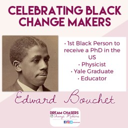 Heading of the picture says Celebrating Black Change Makers.  On the right is a sepia tone headshot of Edward Bouchet.  On the right are a list of his accomplishments, including 1st Black Person in to receive a PhD in the US, Physicist, Yale Graduate, and educator.  Below is his name and below that is the Dream Chasers and Change Makers logo.