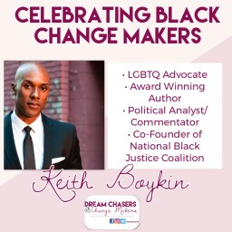 The heading of the photo says Celebrating Black Change Makers.  On the right is a photo of Keith Boykin wearing a suit.  He is standing in front of a brick wall.  On the right is a bullet list of his accomplishments, including, LGBTQ advocate, award winning author, political analyst and commentator, and Co-Founder of the National Black Justice Coalition.  His name is printed below.  On the bottom of the photo is the dream chasers and change makers logo.