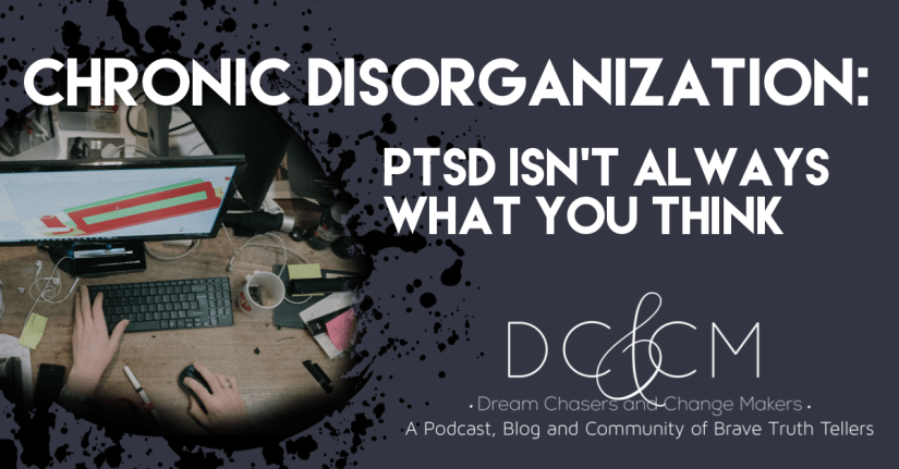 Chronic Disorganization - PTSD isn't always what you think.  A blog post by Dream Chasers and Change Makers.  Image is a messy desk.