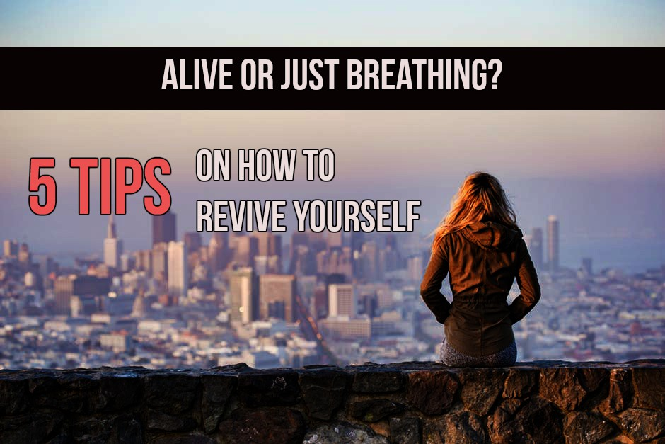 Are You Alive Or Just Breathing? 5 Tips On How To Revive Yourself