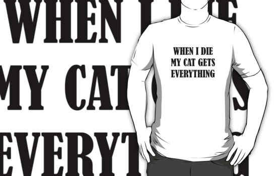 When I Die My Cat Gets Everything T-Shirt