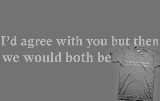 I'd Agree With You But Then We Would Both Be Wrong T-Shirt