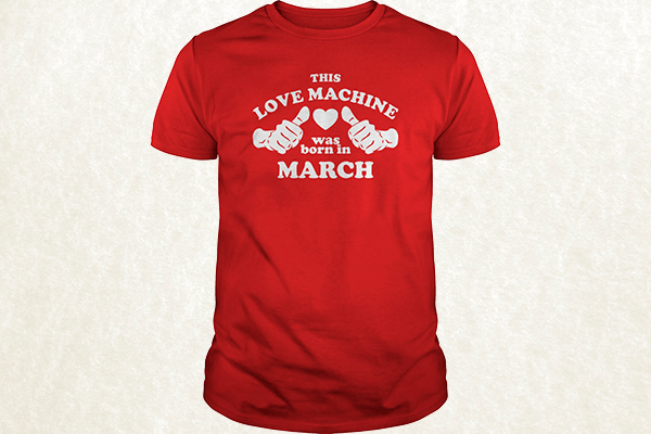 This Love Machine Was Born In March T-shirt