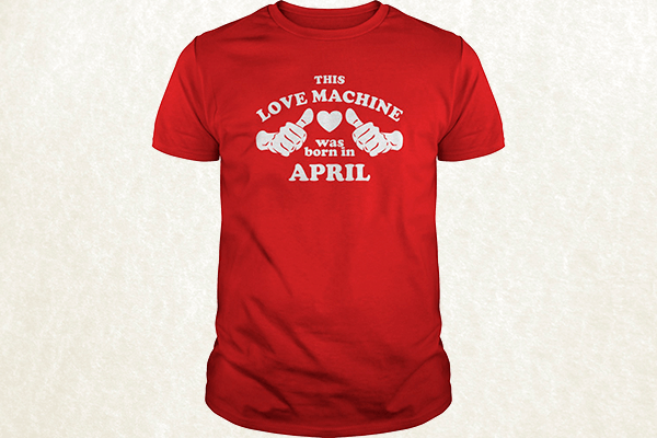 This Love Machine Was Born In April T-shirt