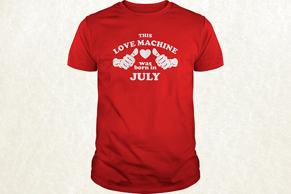 This Love Machine Was Born In July T-shirt