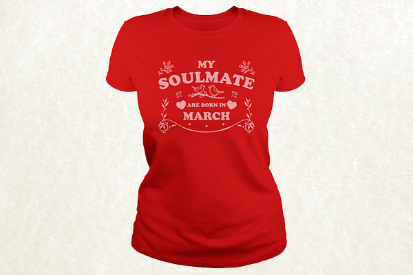 My Soulmate are born in March T-shirt