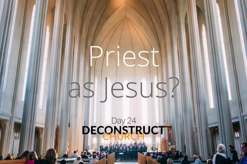 Priest as Jesus - Day 24 - Deconstruct Church